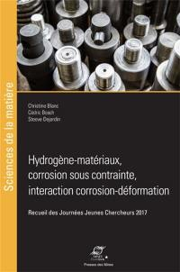 Hydrogène-matériaux, corrosion sous contrainte, interactions corrosion-déformation : recueil des Journées jeunes chercheurs 2017