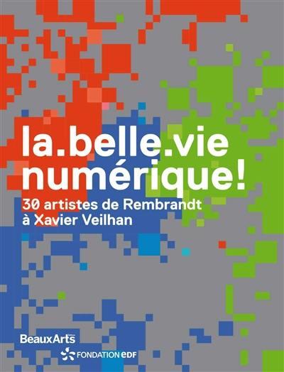 La belle vie numérique ! : 30 artistes de Rembrandt à Xavier Veilhan : exposition, Paris, Espace Fondation EDF, du 17 novembre 2017 au 18 mars 2018