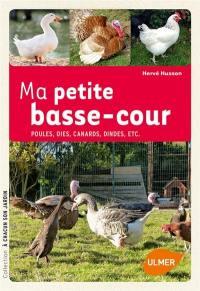 Ma petite basse-cour : poules, oies, canards, dindes, etc.