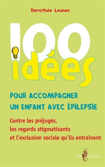 100 idées pour accompagner un enfant avec épilepsie : contre les préjugés, les regards stigmatisants et l'exclusion sociale qu'ils entraînent