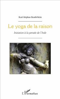 Le yoga de la raison : initiation à la pensée de l'Inde