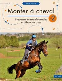 Monter à cheval. Volume 2, Progresser en saut d'obstacles et débuter en cross