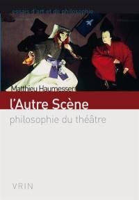 L'autre scène : philosophie du théâtre