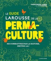 Le guide Larousse de la permaculture : ne combattez pas la nature, imitez-la !