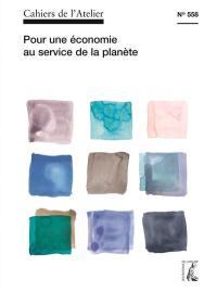 Cahiers de l'Atelier (Les). n° 558, Pour une économie au service de la planète