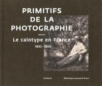 Primitifs de la photographie : le calotype en France : 1843-1860