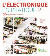 L'électronique en pratique : 36 expériences ludiques. Volume 2