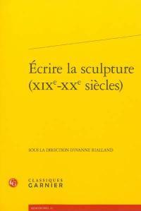 Ecrire la sculpture, XIXe-XXe siècles : actes du colloque organisé à l'Ecole normale supérieure et à la Maison de la recherche du 16 au 18 juin 2011