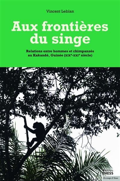 Aux frontières du singe : relations entre hommes et chimpanzés au Kakandé, Guinée, XIXe-XXIe siècle