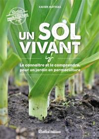 Un sol vivant : le connaître et le comprendre pour un jardin en permaculture