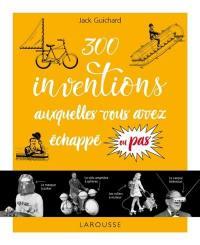300 inventions auxquelles vous avez échappé ou pas !