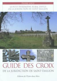 Guide des croix de la juridiction de Saint-Emilion : le petit patrimoine rural diffus de la juridiction de Saint-Emilion