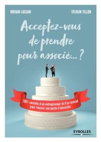 Acceptez-vous de prendre pour associé... ? : 1.001 conseils d'un entrepreneur et d'un avocat pour réussir son pacte d'associés