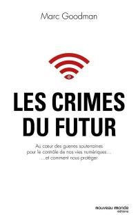 Les crimes du futur : au coeur des guerres souterraines pour le contrôle de nos vies numériques... et comment nous protéger