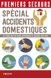 Premiers secours : spécial accidents domestiques : le livre qui va vous apprendre à sauver des vies