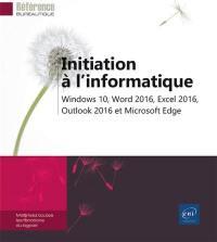 Initiation à l'informatique : Windows 10, Word 2016, Excel 2016, Outlook 2016 et Microsoft Edge