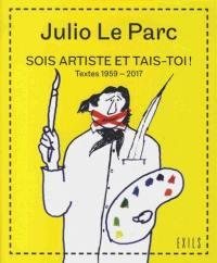Sois artiste et tais-toi ! : textes 1959-2017