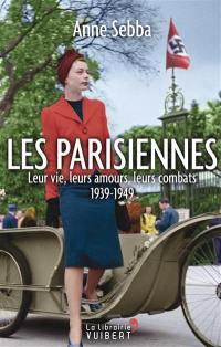 Les Parisiennes : leur vie, leurs amours, leurs combats : 1939-1949