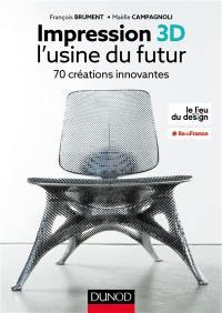 Impression 3D : l'usine du futur : 70 créations innovantes
