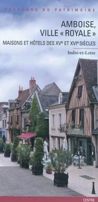 Amboise, ville royale : maisons et hôtels des XVe et XVIe siècles : Indre-et-Loire, Centre