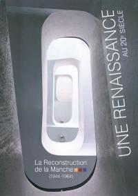 Une renaissance au 20e siècle : la reconstruction de la Manche (1944-1964) : exposition du 26 juin au 2 décembre 2011