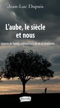 L'aube, le siècle et nous : une histoire de famille ordinaire à la fin de la chrétienté : récit