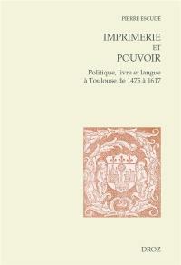 Imprimerie et pouvoir : politique, livre et langue à Toulouse de 1475 à 1617