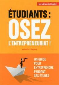 Etudiant, osez l'entrepreneuriat ! : un guide pour entreprendre pendant ses études