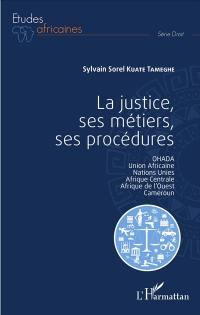 La justice, ses métiers, ses procédures : Ohada, Union africaine, Nations unies, Afrique centrale, Afrique de l'Ouest, Cameroun
