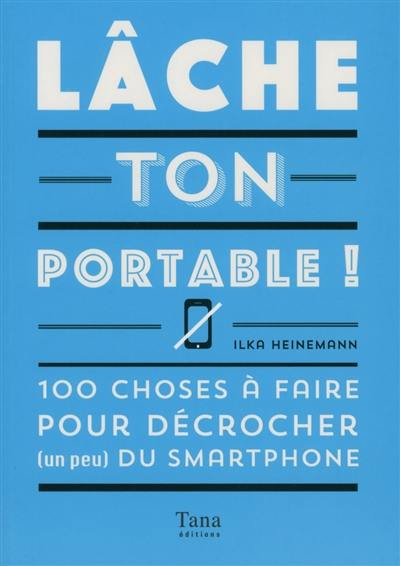 Lâche ton portable ! : 100 choses à faire pour décrocher (un peu) du smartphone