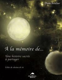 À la mémoire de...  : une histoire sacrée à partager : cahier de relecture de vie