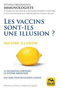 Les vaccins sont-ils une illusion ? : la vaccination compromet le système immunitaire : que faire pour recouvrer la santé = Vaccine illusion