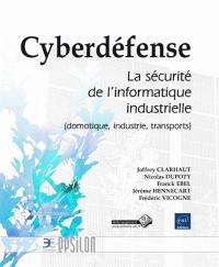 Cyberdéfense : la sécurité de l'informatique industrielle : domotique, industrie, transports