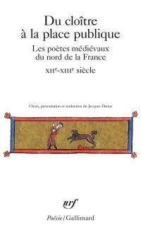Du cloître à la place publique : les poètes médiévaux du nord de la France, XIIe-XIIIe siècle : Adam de la Halle, Jacques d'Amiens, Baude Fastoul, Jean Bodel (...)