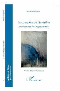 La conquête de l'invisible : aux frontières des images mentales