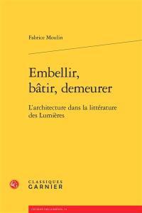Embellir, bâtir, demeurer : l'architecture dans la littérature des Lumières