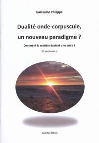 Dualité onde-corpuscule : un nouveau paradigme ? : comment la matière devient une onde ? (et vice-versa)