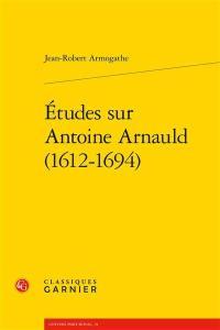 Etudes sur Antoine Arnauld (1612-1694)