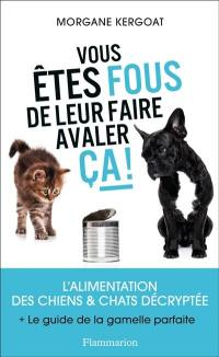 Vous êtes fous de leur faire avaler ça ! : l'alimentation des chiens & chats décryptée : + le guide la gamelle parfaite