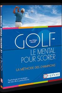 Golf, le mental pour scorer : psychologie et stratégie : la méthode des champions, les clés de la performance