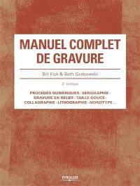 Manuel complet de gravure : procédés numériques, sérigraphie, gravure en relief, taille-douce, collagraphie, lithographie, monotype...