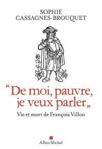 """""""De moi, pauvre, je veux parler"""" : vie et mort de François Villon"""