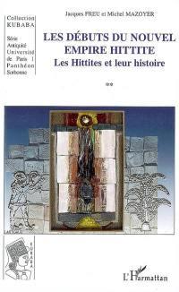 Les Hittites et leur histoire. Volume 2, Les débuts du nouvel empire hittite