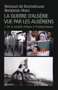 La guerre d'Algérie vue par les Algériens. Volume 2, De la bataille d'Alger à l'Indépendance