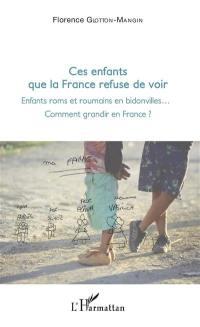 Ces enfants que la France refuse de voir : enfants roms et roumains en bidonvilles... : comment grandir en France ?