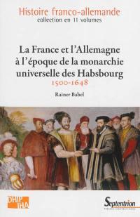 Histoire franco-allemande. Volume 3, La France et l'Allemagne à l'époque de la monarchie universelle des Habsbourg : 1500-1648