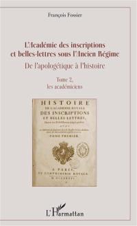 L'Académie des inscriptions et belles-lettres sous l'Ancien Régime : de l'apologétique à l'histoire. Volume 2, Les académiciens