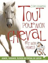 Tout pour mon cheval (et mon poney) : aimer, soigner, élever un cheval de loisir