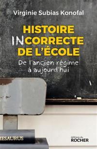 Histoire incorrecte de l'école : de l'Ancien Régime à aujourd'hui