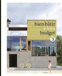 Bien bâtir à bon budget. Volume 3, Des maisons unifamiliales neuves ou rénovées qui inspirent
